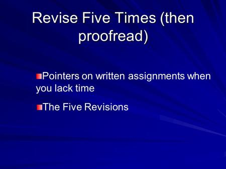 Revise Five Times (then proofread) Pointers on written assignments when you lack time The Five Revisions.