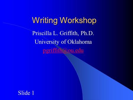 Writing Workshop Priscilla L. Griffith, Ph.D. University of Oklahoma Slide 1.