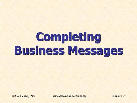 © Prentice Hall, 2003 Business Communication TodayChapter 6 - 1 Completing Business Messages.
