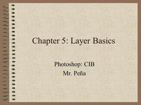 Chapter 5: Layer Basics Photoshop: CIB Mr. Peña. The advantage of using layers is that when you create layers the changes you make are not reflected in.