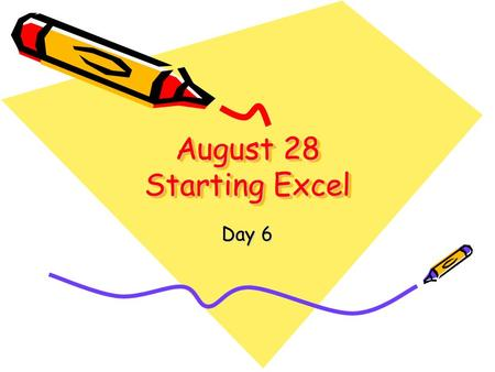 August 28 Starting Excel Day 6. Yesterday's Assignment Exercise Directions on page 185 On Your Own on page 186.