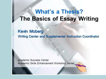 What's a Thesis? The Basics of Essay Writing Kevin Moberg Writing Center and Supplemental Instruction Coordinator Academic Success Center Academic Skills.