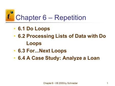 Chapter 6 - VB 2005 by Schneider1 Chapter 6 – Repetition 6.1 Do Loops 6.2 Processing Lists of Data with Do Loops 6.3 For...Next Loops 6.4 A Case Study: