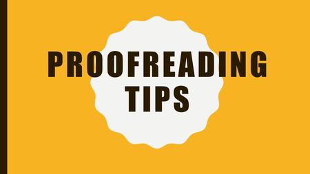 PROOFREADING TIPS. READING AND PROOFREADING What is the difference? –We usually read for content –To acquire information –Maybe to skim Proofreading –The.