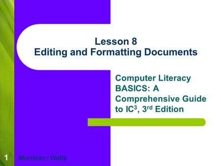1 Lesson 8 Editing and Formatting Documents Computer Literacy BASICS: A Comprehensive Guide to IC 3, 3 rd Edition Morrison / Wells.