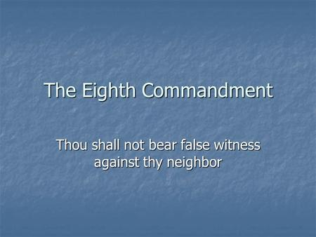 The Eighth Commandment Thou shall not bear false witness against thy neighbor.