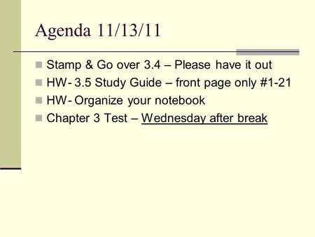 Agenda 11/13/11 Stamp & Go over 3.4 – Please have it out HW- 3.5 Study Guide – front page only #1-21 HW- Organize your notebook Chapter 3 Test – Wednesday.