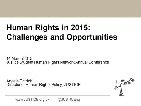 Human Rights in 2015: Challenges and Opportunities 14 March 2015 Justice Student Human Rights Network Annual Conference Angela Patrick Director of Human.