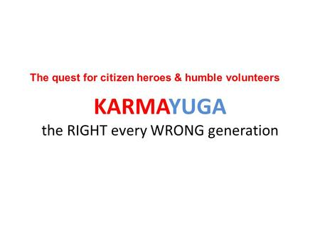 KARMAYUGA the RIGHT every WRONG generation The quest for citizen heroes & humble volunteers.