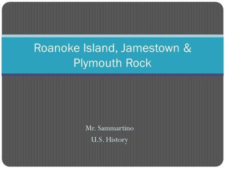 Mr. Sammartino U.S. History Roanoke Island, Jamestown & Plymouth Rock.