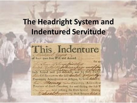 The Headright System and Indentured Servitude. Headright System 1618 Introduced by the Virginia Stock Company to lure settlers to Jamestown System applied.