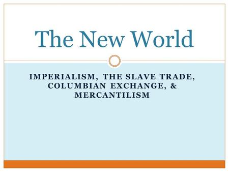 IMPERIALISM, THE SLAVE TRADE, COLUMBIAN EXCHANGE, & MERCANTILISM The New World.