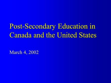 Post-Secondary Education in Canada and the United States March 4, 2002.