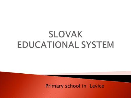 Primary school in Levice. The school system in each country is the result of long-term development. In Slovakia it consists of three school levels: primary,