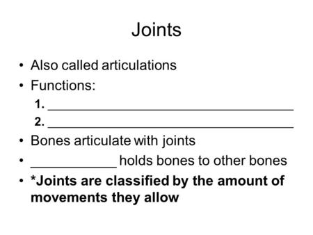Joints Also called articulations Functions: 1. ____________________________________ 2. ____________________________________ Bones articulate with joints.