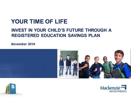 YOUR TIME OF LIFE November 2014 INVEST IN YOUR CHILD'S FUTURE THROUGH A REGISTERED EDUCATION SAVINGS PLAN.