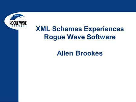 XML Schemas Experiences Rogue Wave Software Allen Brookes.