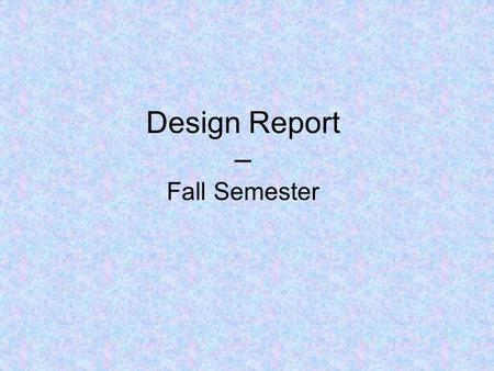 Design Report – Fall Semester. Title Page List name of project and team number List date List team members, advisor, sponsor Team logos.