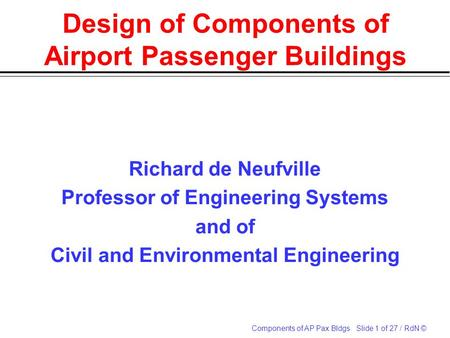 Components of AP Pax Bldgs Slide 1 of 27 / RdN © Design of Components of Airport Passenger Buildings Richard de Neufville Professor of Engineering Systems.