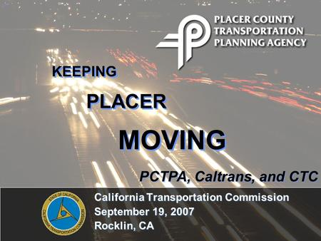 California Transportation Commission September 19, 2007 Rocklin, CA KEEPING PLACER MOVING PCTPA, Caltrans, and CTC.