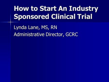 How to Start An Industry Sponsored Clinical Trial Lynda Lane, MS, RN Administrative Director, GCRC.
