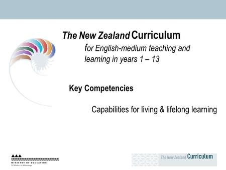 The New Zealand Curriculum f or English-medium teaching and learning in years 1 – 13 Key Competencies Capabilities for living & lifelong learning.