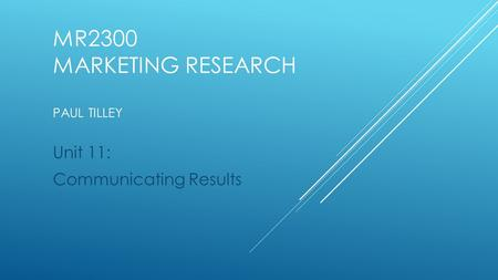 MR2300 MARKETING RESEARCH PAUL TILLEY Unit 11: Communicating Results.