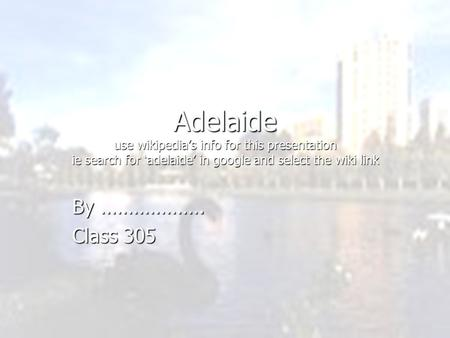 Adelaide use wikipedia's info for this presentation ie search for 'adelaide' in google and select the wiki link By ………………. Class 305.