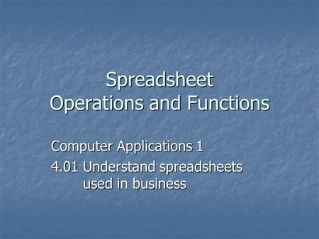 Spreadsheet Operations and Functions Computer Applications 1 4.01 Understand spreadsheets used in business.