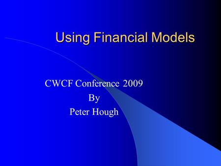 Using Financial Models CWCF Conference 2009 By Peter Hough.