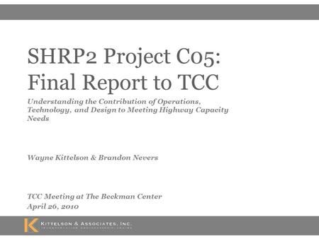 SHRP2 Project C05: Final Report to TCC Understanding the Contribution of Operations, Technology, and Design to Meeting Highway Capacity Needs Wayne Kittelson.