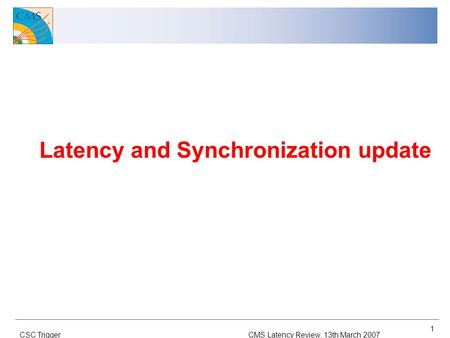 CMS Latency Review, 13th March 2007CSC Trigger 1 Latency and Synchronization update.