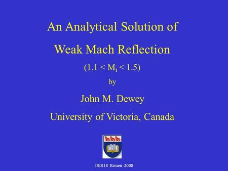 ISIS18 Rouen 2008 An Analytical Solution of Weak Mach Reflection (1.1 < M i < 1.5) by John M. Dewey University of Victoria, Canada.