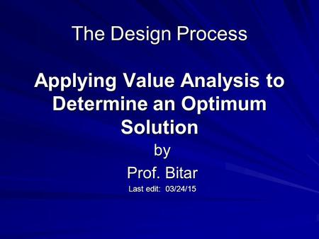 The Design Process Applying Value Analysis to Determine an Optimum Solution by Prof. Bitar Last edit: 03/24/15.
