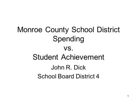 1 Monroe County School District Spending vs. Student Achievement John R. Dick School Board District 4.