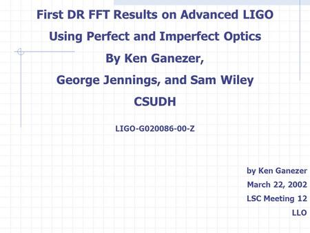 First DR FFT Results on Advanced LIGO Using Perfect and Imperfect Optics By Ken Ganezer, George Jennings, and Sam Wiley CSUDH LIGO-G020086-00-Z by Ken.