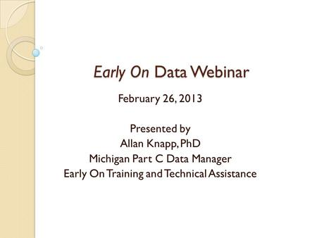 Early On Data Webinar Early On Data Webinar February 26, 2013 Presented by Allan Knapp, PhD Michigan Part C Data Manager Early On Training and Technical.