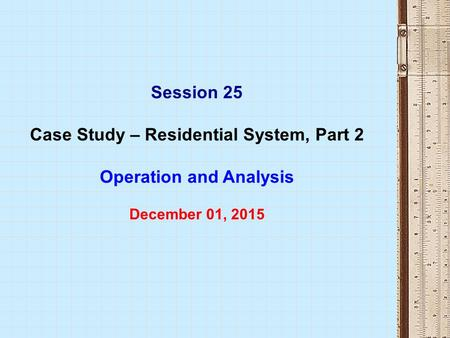 Session 25 Case Study – Residential System, Part 2 Operation and Analysis December 01, 2015.
