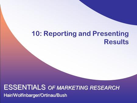 10: Reporting and Presenting Results ESSENTIALS OF MARKETING RESEARCH Hair/Wolfinbarger/Ortinau/Bush.