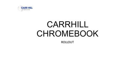 CARRHILL CHROMEBOOK ROLLOUT CHROMEBOOK Enrolment Keep Quiet Follow the instruction in this PowerPoint. Do not jump ahead. You will receive a lot of information.