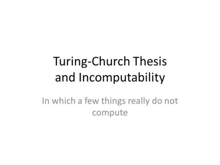 Turing-Church Thesis and Incomputability In which a few things really do not compute.