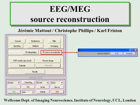 EEG/MEG source reconstruction Wellcome Dept. of Imaging Neuroscience, Institute of Neurology, UCL, London Jérémie Mattout / Christophe Phillips / Karl.