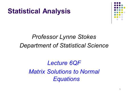 1 Statistical Analysis Professor Lynne Stokes Department of Statistical Science Lecture 6QF Matrix Solutions to Normal Equations.