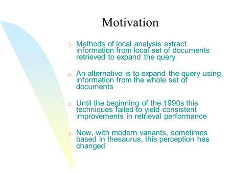 Motivation  Methods of local analysis extract information from local set of documents retrieved to expand the query  An alternative is to expand the.