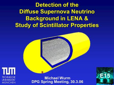 Detection of the Diffuse Supernova Neutrino Background in LENA & Study of Scintillator Properties Michael Wurm DPG Spring Meeting, 30.3.06 E15.