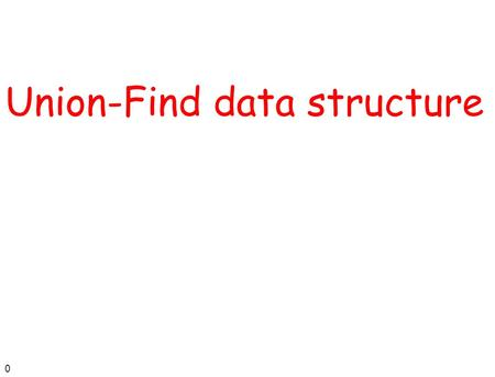 0 Union-Find data structure. 1 Disjoint set ADT (also Dynamic Equivalence) The universe consists of n elements, named 1, 2, …, n n The ADT is a collection.