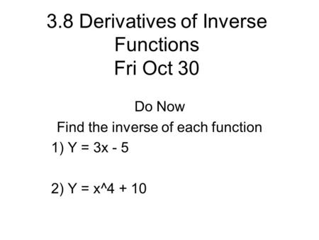 3.8 Derivatives of Inverse Functions Fri Oct 30 Do Now Find the inverse of each function 1) Y = 3x - 5 2) Y = x^4 + 10.