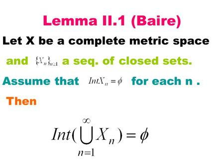 Lemma II.1 (Baire) Let X be a complete metric space and a seq. of closed sets. Assume that for each n. Then.