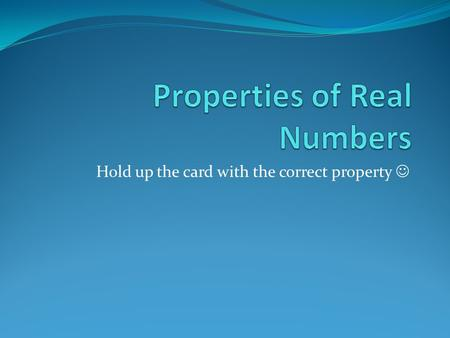 Hold up the card with the correct property. 1.) 3 + (5 + 7) = (3 + 5) + 7 Answer: Associative (+)
