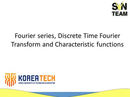 Fourier series, Discrete Time Fourier Transform and Characteristic functions.